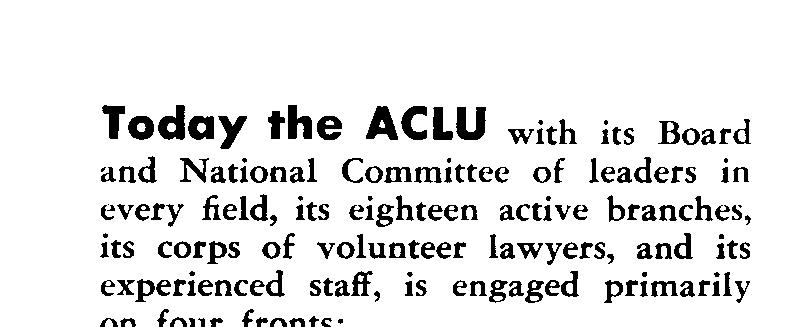 Today the ACLU with its Board and National Committee of leaders in every field, its eighteen active branches, its corps of volunteer lawyers, and its experienced staff, is engaged primarily on four