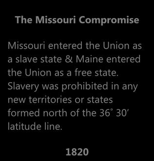 1798 The Missouri Compromise Missouri entered the Union as a slave state & Maine entered the Union as a free state.