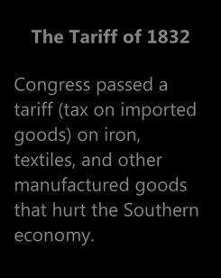 1820 The Tariff of 1832 Congress passed a tariff (tax on imported goods) on iron, textiles, and other manufactured goods that hurt the Southern economy.