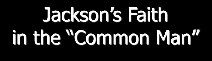 Jackson s Faith in the Common Man 3 His heart & soul was with the plain