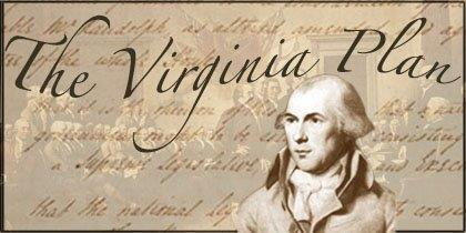 The Virginia Plan: o Virginia was instrumental to call the convention and established the first plan called the Virginia Plan.