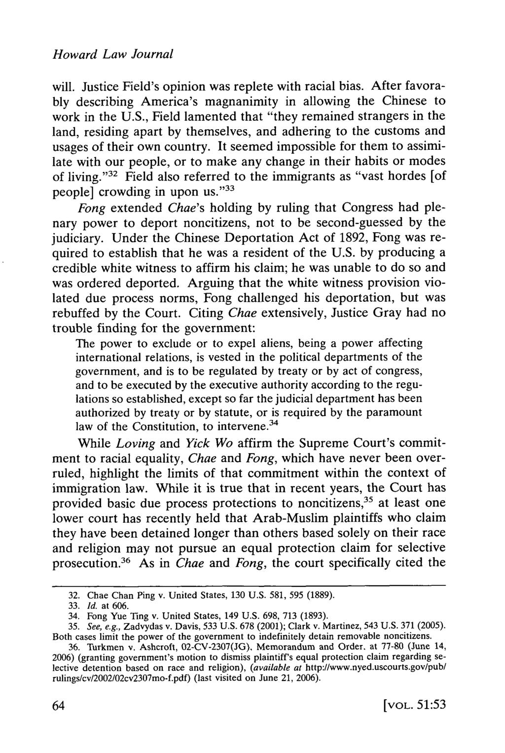 Howard Law Journal will. Justice Field's opinion was replete with racial bias. After favorably describing America's magnanimity in allowing the Chinese to work in the U.S.