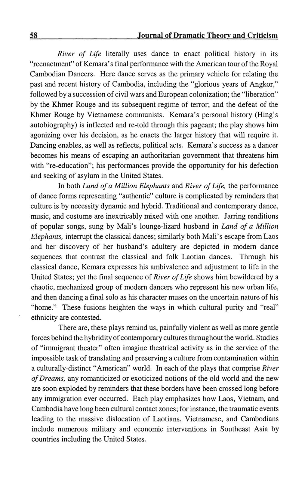 "58 Journal of Dramatic Theory and Criticism River of Life literally uses dance to enact political history in its ""reenactment"" of Kemara' s final performance with the American tour of the Royal"